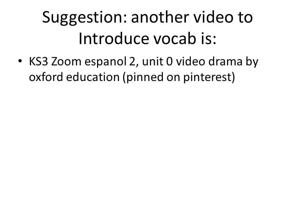 Suggestion: another video to Introduce vocab is: KS3 Zoom espanol 2, unit 0 video drama by oxford education (pinned on pinterest)