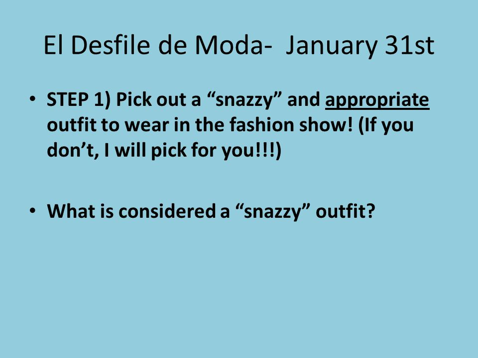 El Desfile de Moda- January 31st STEP 1) Pick out a snazzy and appropriate outfit to wear in the fashion show! (If you dont, I will pick for you!!!) W