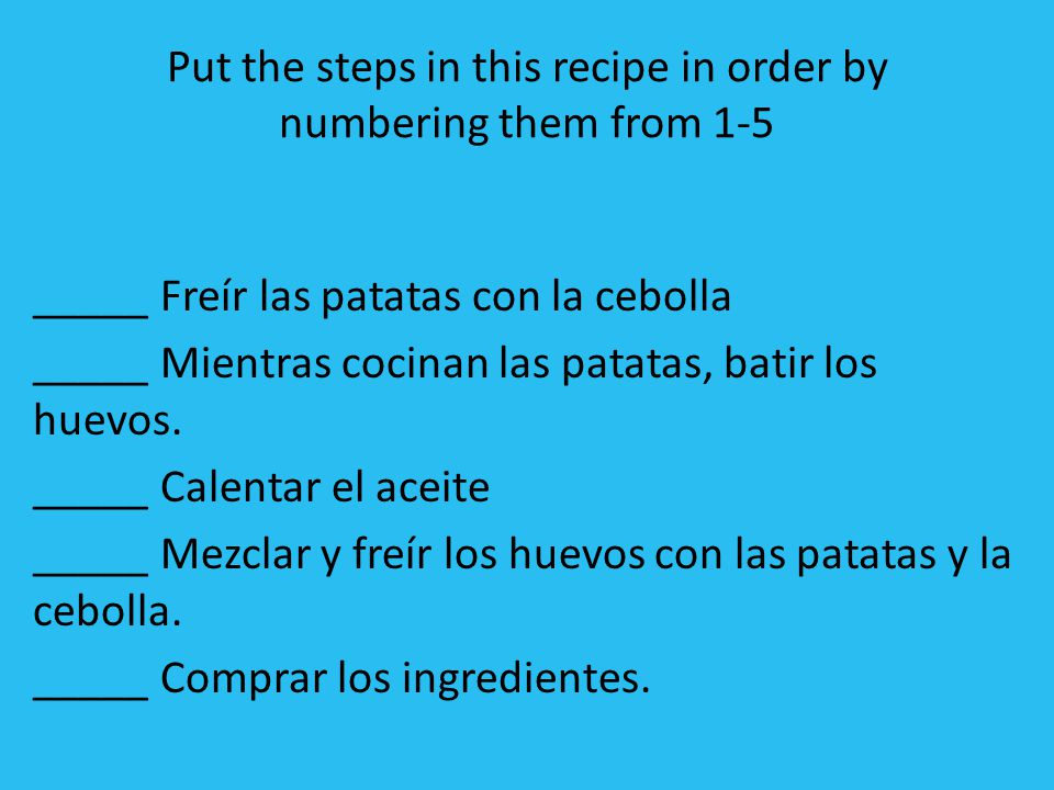 Put the steps in this recipe in order by numbering them from 1-5 _____ Freír las patatas con la cebolla _____ Mientras cocinan las patatas, batir los