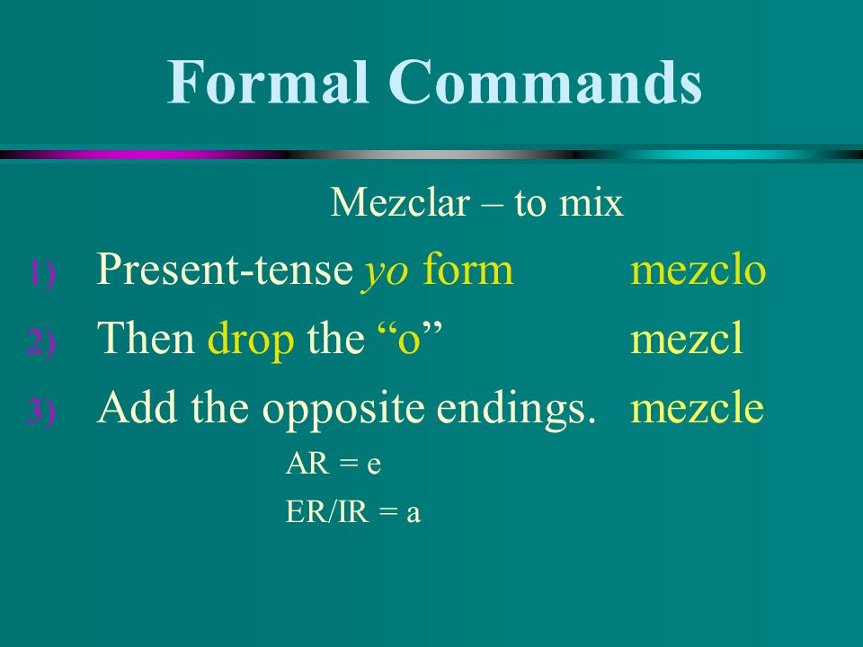 Formal Commands Mezclar – to mix 1) Present-tense yo form mezclo 2) Then drop the o mezcl 3) Add the opposite endings. mezcle AR = e ER/IR = a