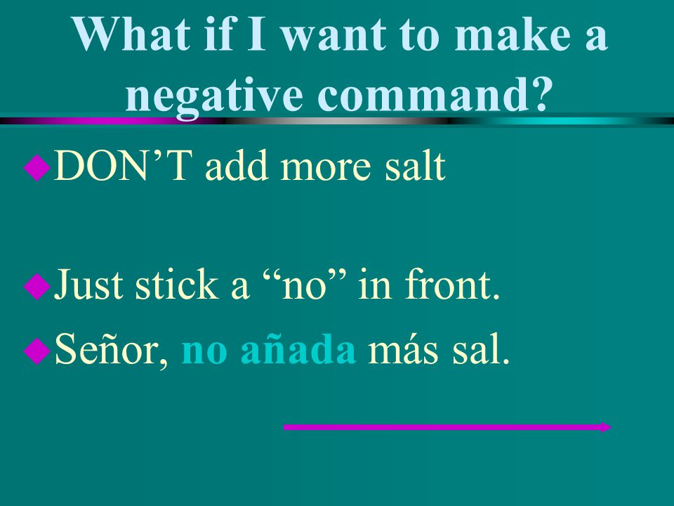 What if I want to make a negative command? u DONT add more salt u Just stick a no in front. u Señor, no añada más sal.
