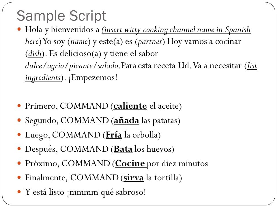 Sample Script Hola y bienvenidos a (insert witty cooking channel name in Spanish here) Yo soy (name) y este(a) es (partner) Hoy vamos a cocinar (dish).