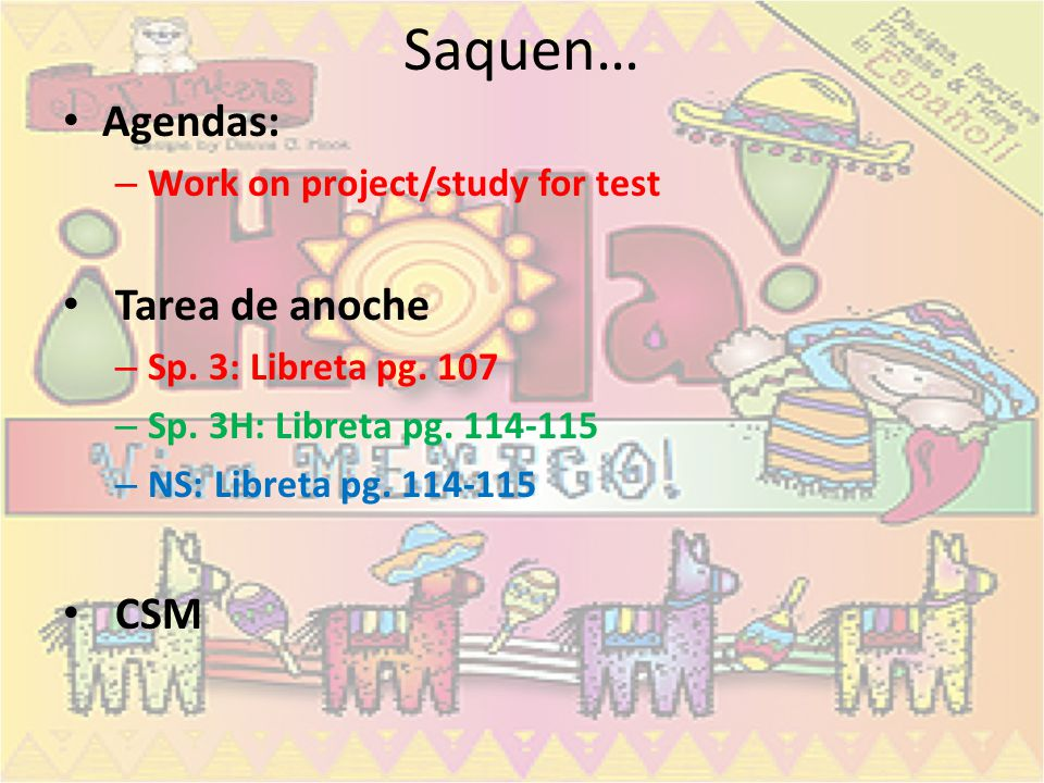 Saquen… Agendas: – Work on project/study for test Tarea de anoche – Sp. 3: Libreta pg. 107 – Sp. 3H: Libreta pg. 114-115 – NS: Libreta pg. 114-115 CSM