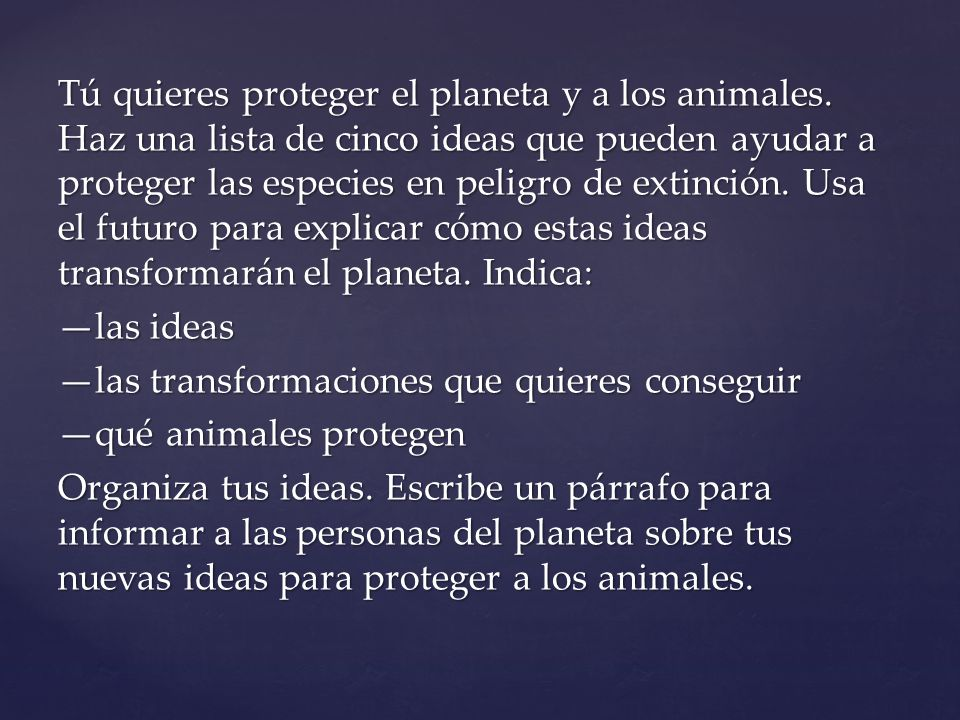 Tú quieres proteger el planeta y a los animales. Haz una lista de cinco ideas que pueden ayudar a proteger las especies en peligro de extinción. Usa e
