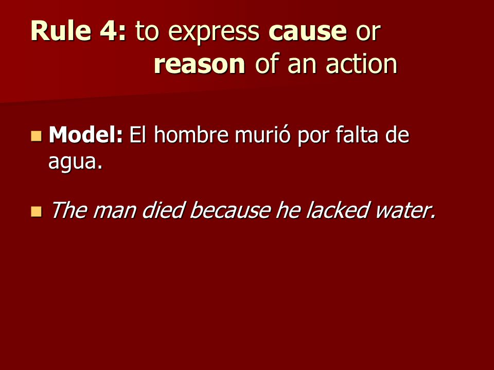 Rule 4: to express cause or reason of an action Model: El hombre murió por falta de agua. Model: El hombre murió por falta de agua. The man died becau