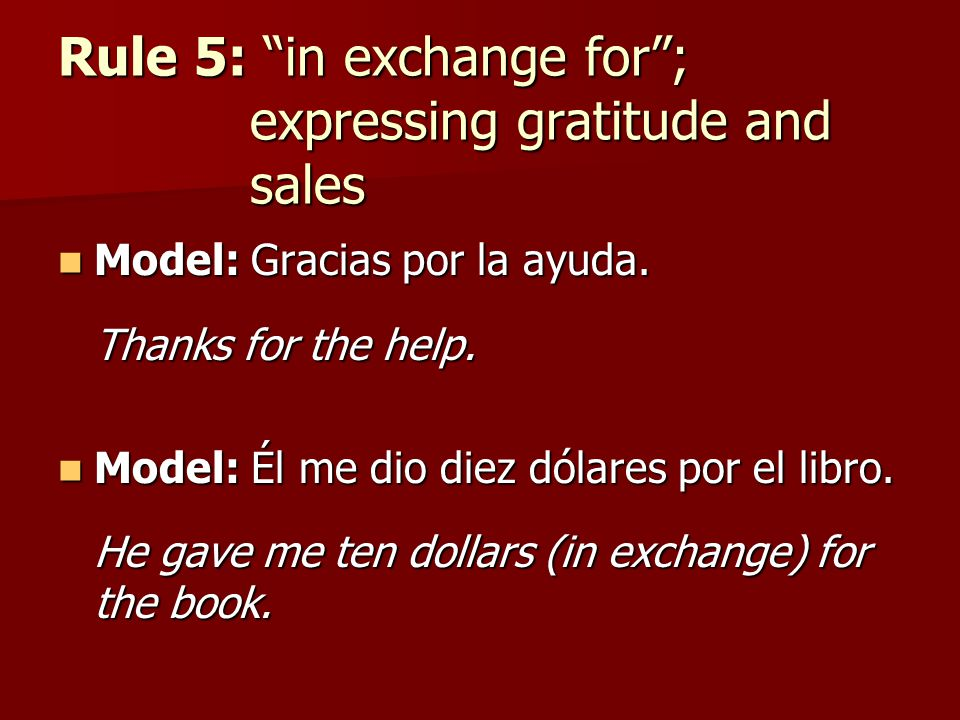 Rule 5: in exchange for; expressing gratitude and sales Model: Gracias por la ayuda. Model: Gracias por la ayuda. Thanks for the help. Model: Él me di