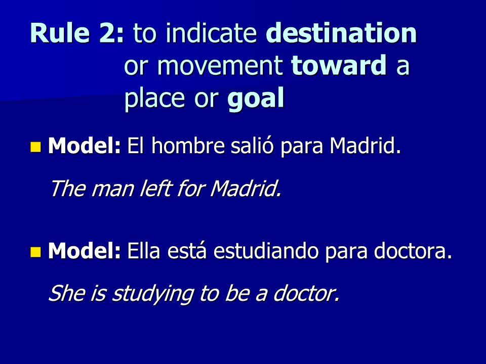 Rule 2: to indicate destination or movement toward a place or goal Model: El hombre salió para Madrid. Model: El hombre salió para Madrid. The man lef