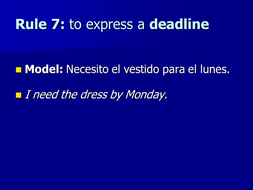 Rule 7: to express a deadline Model: Necesito el vestido para el lunes. Model: Necesito el vestido para el lunes. I need the dress by Monday. I need t