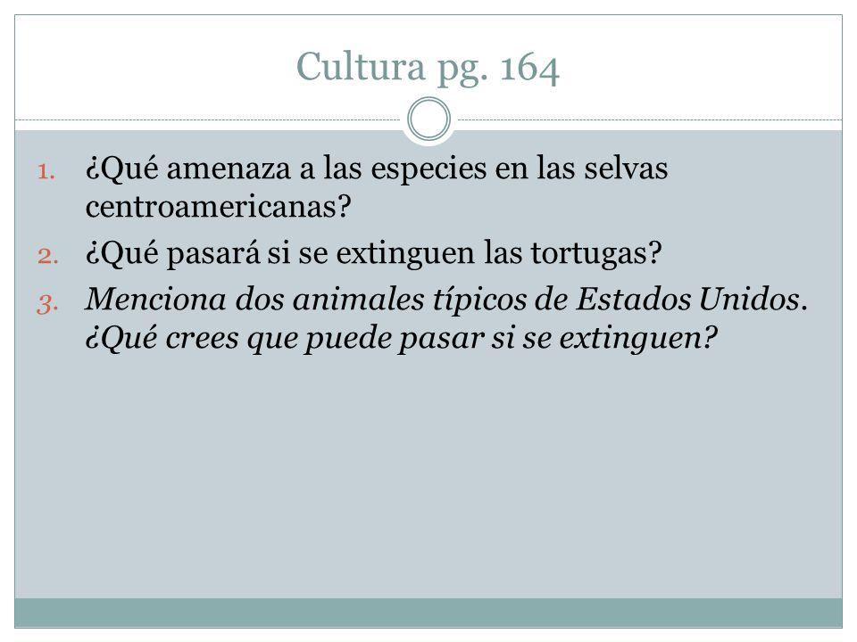 Cultura pg. 164 1. ¿Qué amenaza a las especies en las selvas centroamericanas? 2. ¿Qué pasará si se extinguen las tortugas? 3. Menciona dos animales t