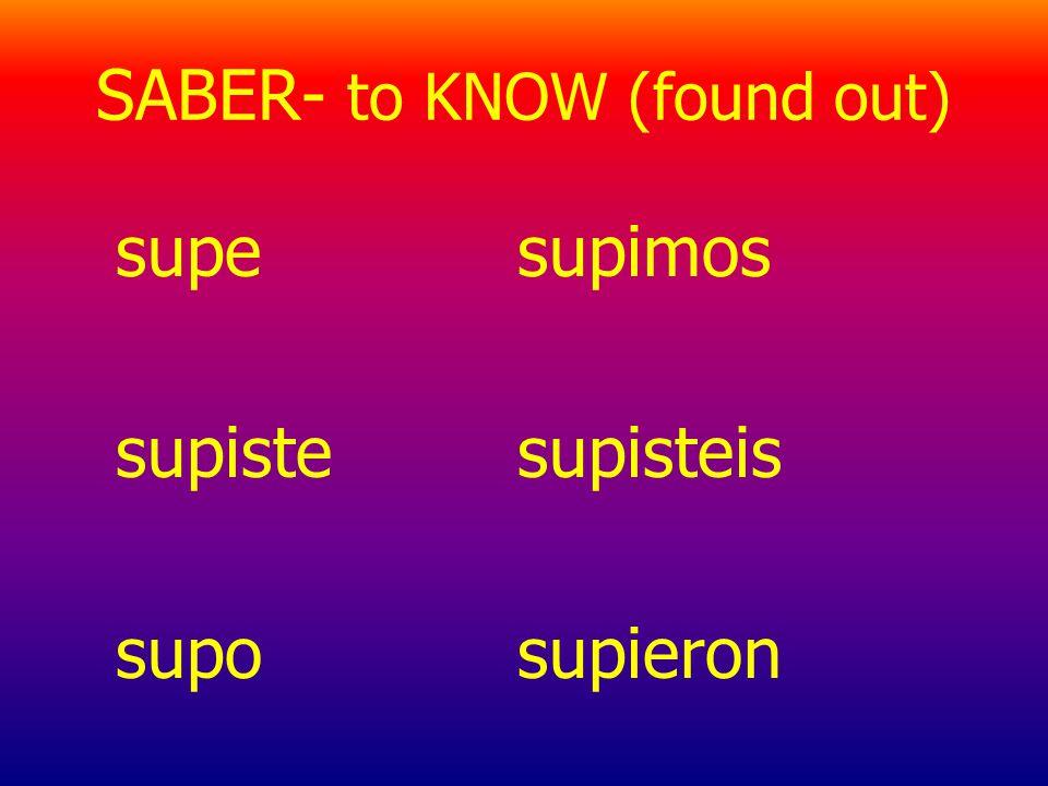 SABER- to KNOW (found out) supe supiste supo supimos supisteis supieron