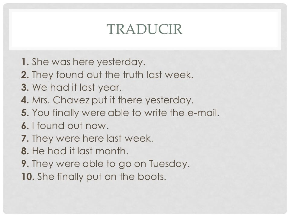TRADUCIR 1.She was here yesterday. 2. They found out the truth last week.