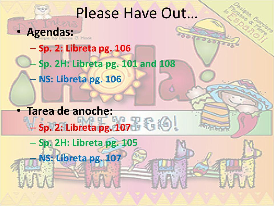 Please Have Out… Agendas: – Sp.2: Libreta pg. 106 – Sp.
