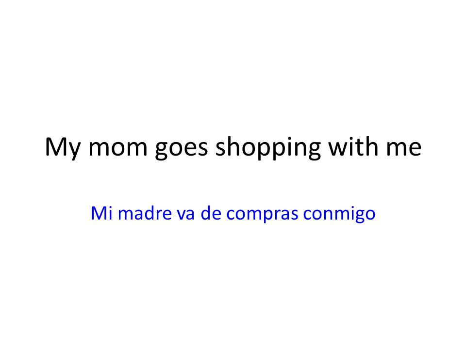 My mom goes shopping with me Mi madre va de compras conmigo