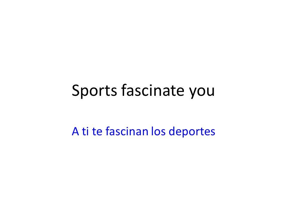 Sports fascinate you A ti te fascinan los deportes
