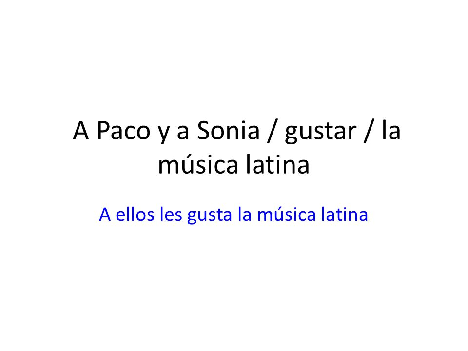 A Paco y a Sonia / gustar / la música latina A ellos les gusta la música latina