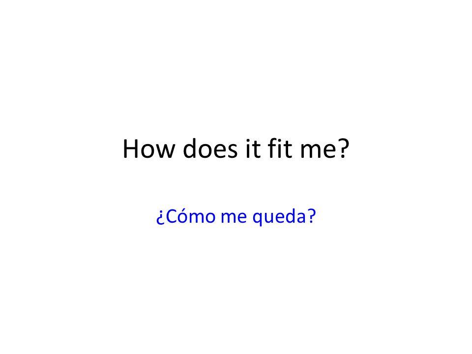 How does it fit me? ¿Cómo me queda?