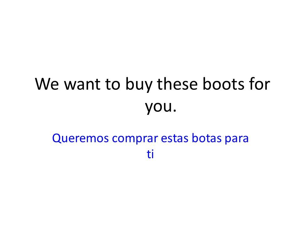 We want to buy these boots for you. Queremos comprar estas botas para ti