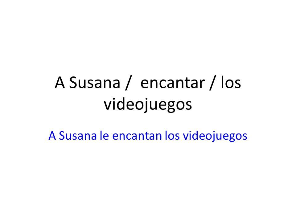 A Susana / encantar / los videojuegos A Susana le encantan los videojuegos