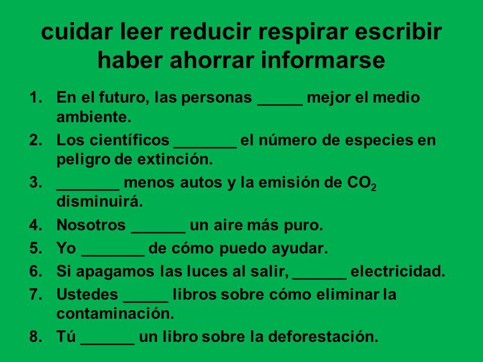 cuidar leer reducir respirar escribir haber ahorrar informarse 1.En el futuro, las personas _____ mejor el medio ambiente.