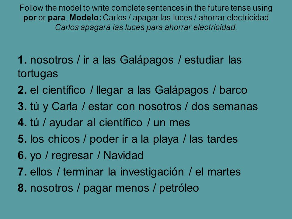 Follow the model to write complete sentences in the future tense using por or para.