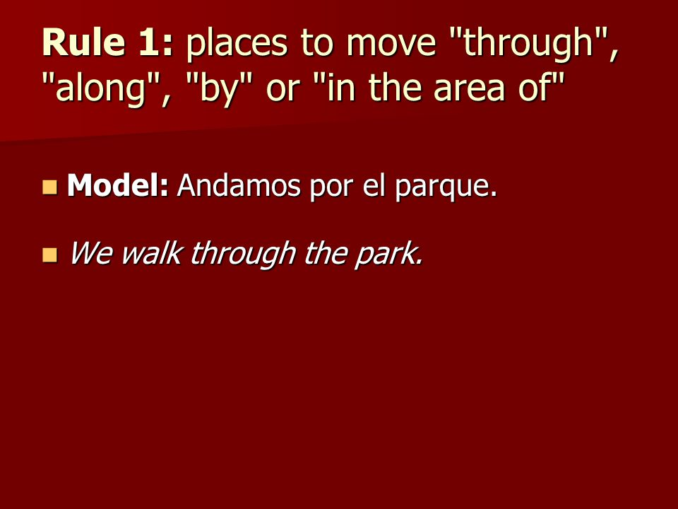 Rule 1: places to move through , along , by or in the area of Model: Andamos por el parque.