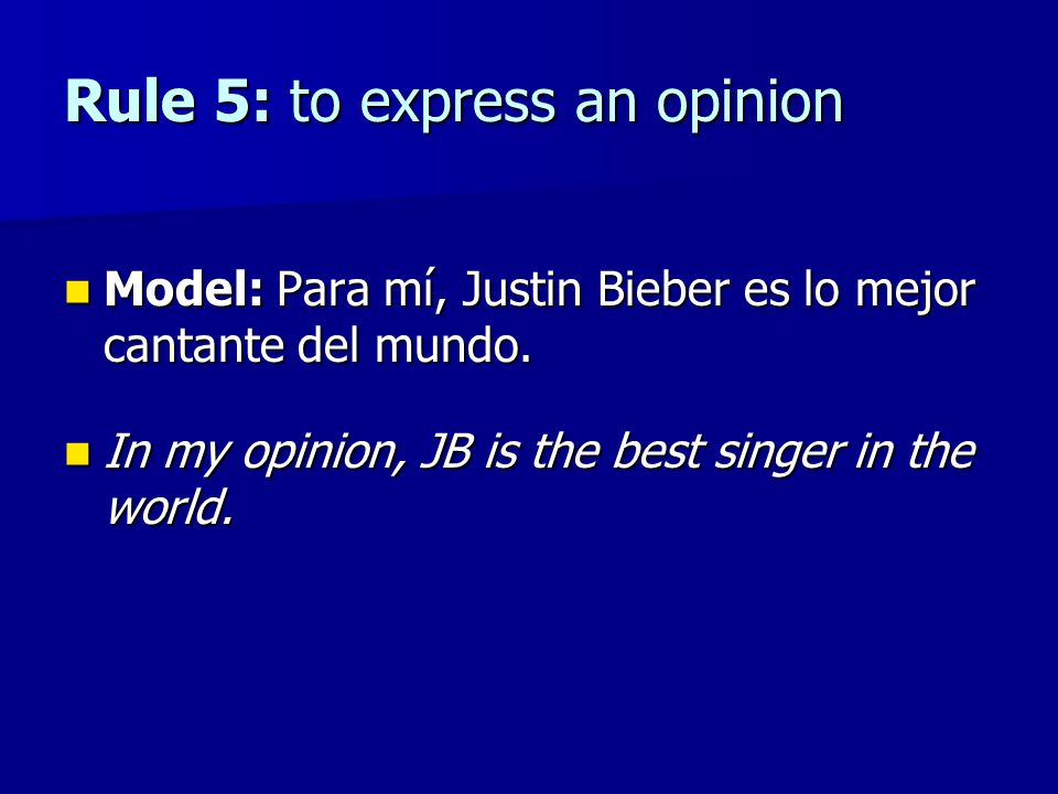 Rule 5: to express an opinion Model: Para mí, Justin Bieber es lo mejor cantante del mundo.