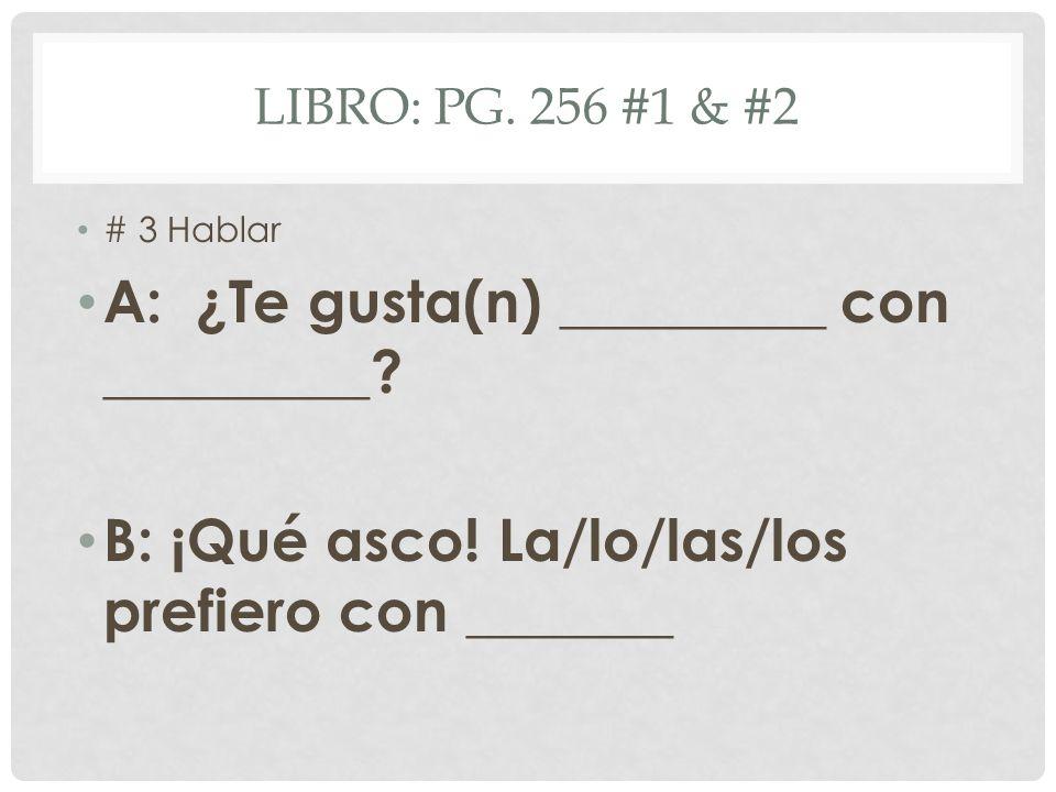 LIBRO: PG. 256 #1 & #2 # 3 Hablar A: ¿Te gusta(n) _________ con _________.