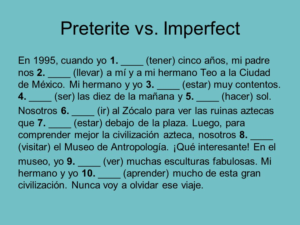 Preterite vs. Imperfect Preterite one-time past event OR interruption OR the beginning or end of an event. Imperfect Repeated/habitual past action OR