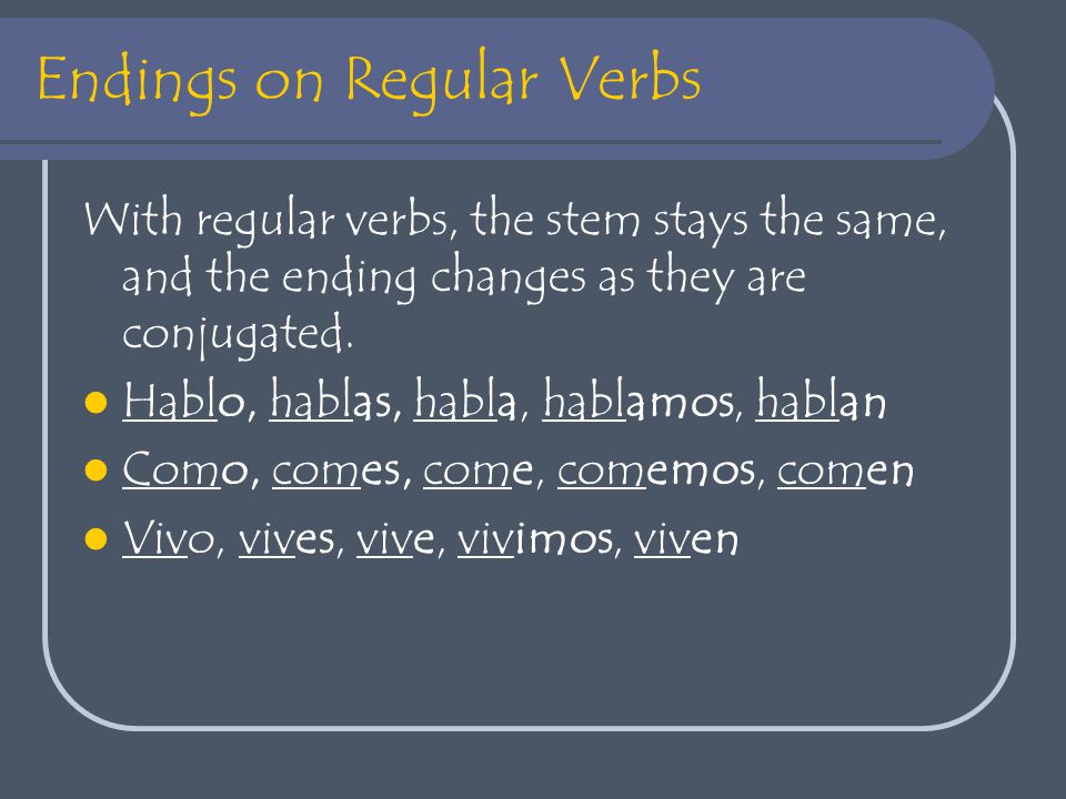 Endings on Regular Verbs With regular verbs, the stem stays the same, and the ending changes as they are conjugated.