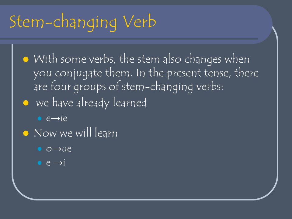 Stem-changing Verb With some verbs, the stem also changes when you conjugate them.