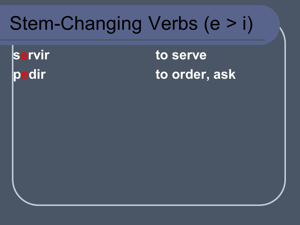 e i With the e-i group of stem-changing verbs, the letter e in the stem changes to i in all forms except the nosotros and vosotros.