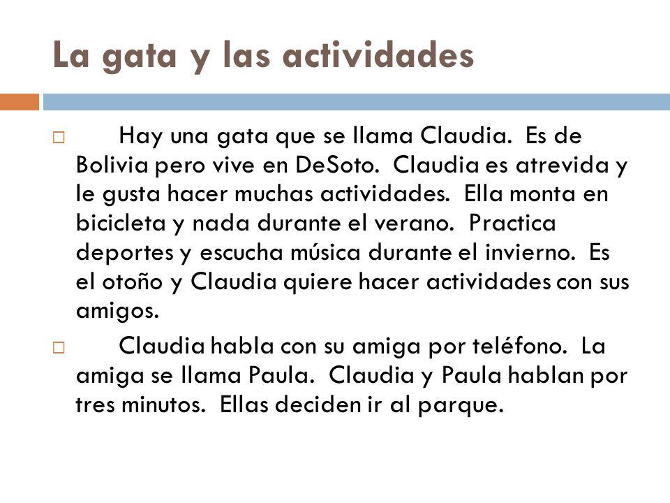La gata y las actividades Hay una gata que se llama Claudia. Es de Bolivia pero vive en DeSoto. Claudia es atrevida y le gusta hacer muchas actividade