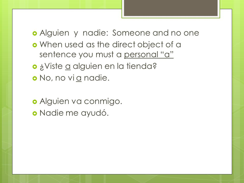 Alguien y nadie: Someone and no one When used as the direct object of a sentence you must a personal a ¿Viste a alguien en la tienda.