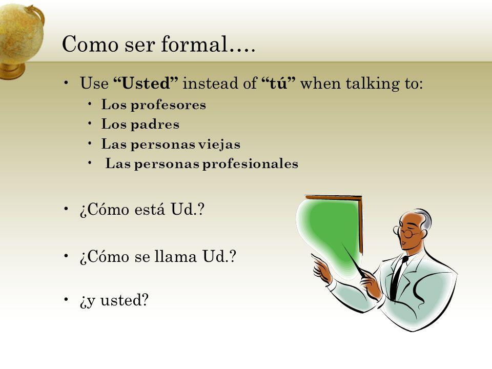 Como ser formal…. Use Usted instead of tú when talking to: Los profesores Los padres Las personas viejas Las personas profesionales ¿Cómo está Ud.? ¿C