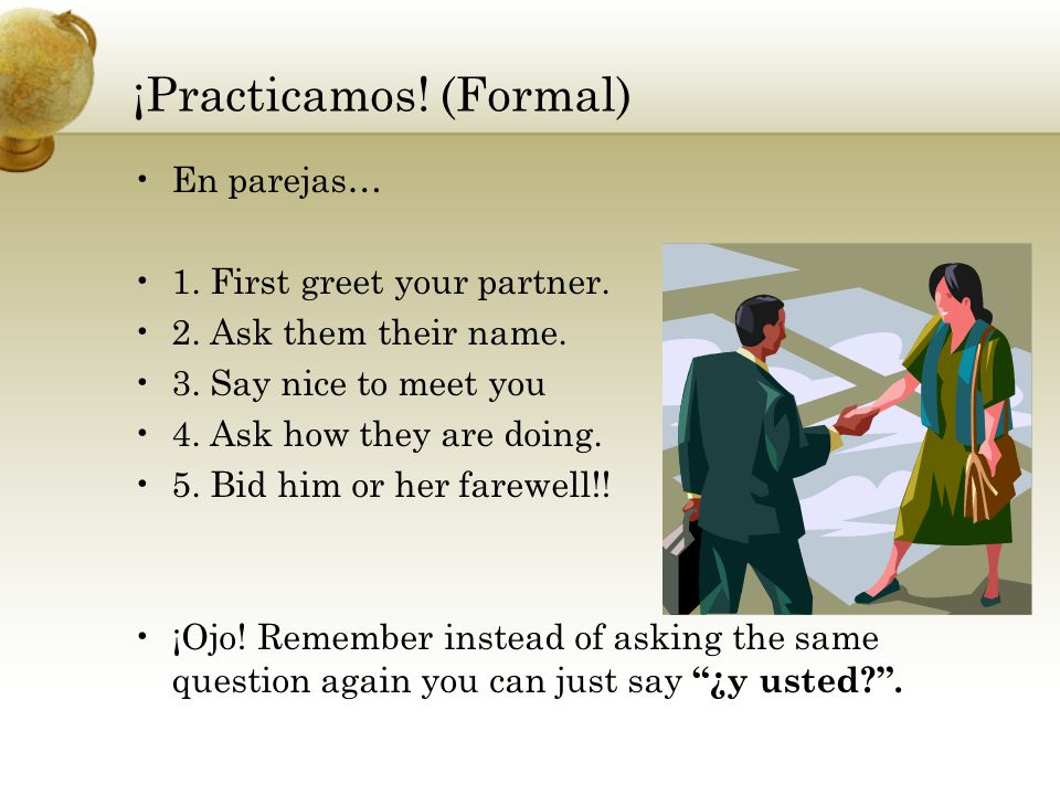 ¡Practicamos! (Formal) En parejas… 1. First greet your partner. 2. Ask them their name. 3. Say nice to meet you 4. Ask how they are doing. 5. Bid him