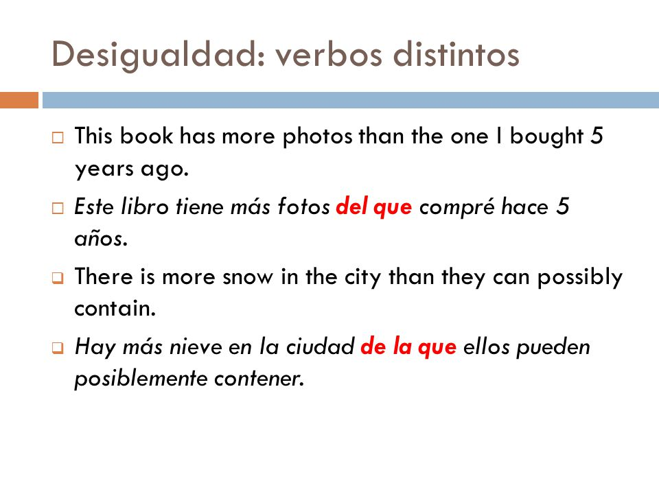 Desigualdad: verbos distintos This book has more photos than the one I bought 5 years ago. Este libro tiene más fotos del que compré hace 5 años. Ther