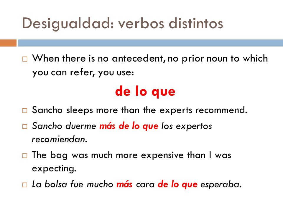 Desigualdad: verbos distintos When there is no antecedent, no prior noun to which you can refer, you use: de lo que Sancho sleeps more than the experts recommend.