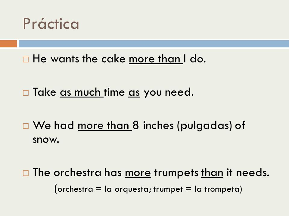 Práctica He wants the cake more than I do. Take as much time as you need. We had more than 8 inches (pulgadas) of snow. The orchestra has more trumpet