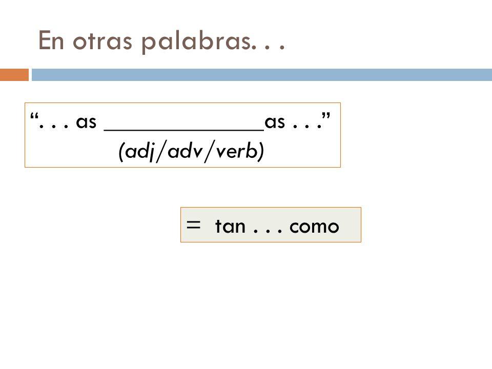 En otras palabras...... as _____________as... (adj/adv/verb) = tan... como