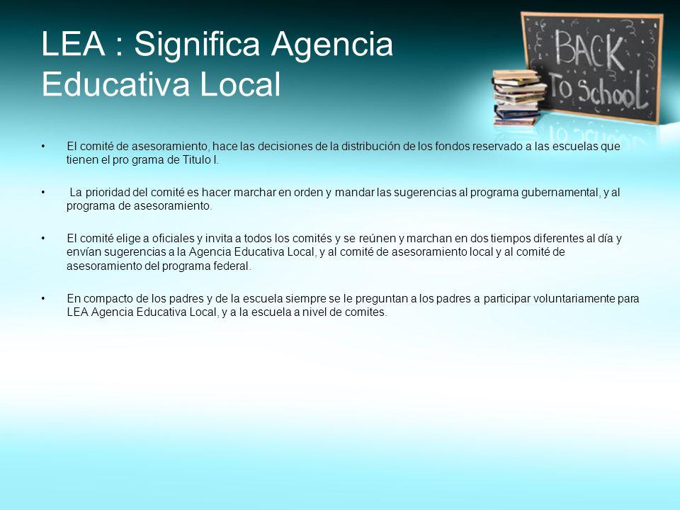 LEA : Significa Agencia Educativa Local El comité de asesoramiento, hace las decisiones de la distribución de los fondos reservado a las escuelas que tienen el pro grama de Titulo I.