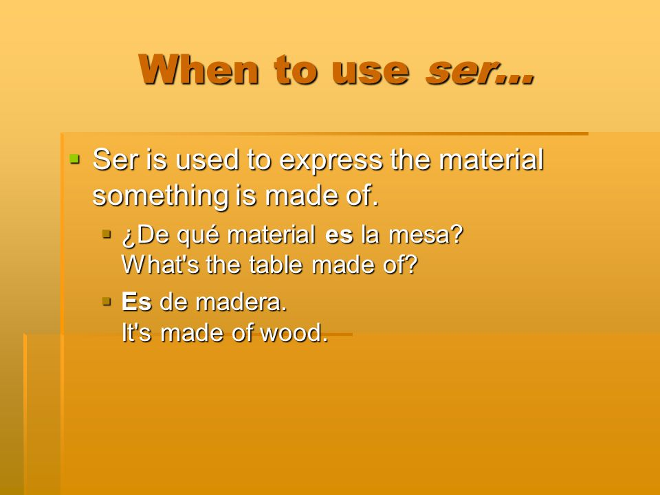 When to use ser… Ser is used to express the material something is made of. Ser is used to express the material something is made of. ¿De qué material