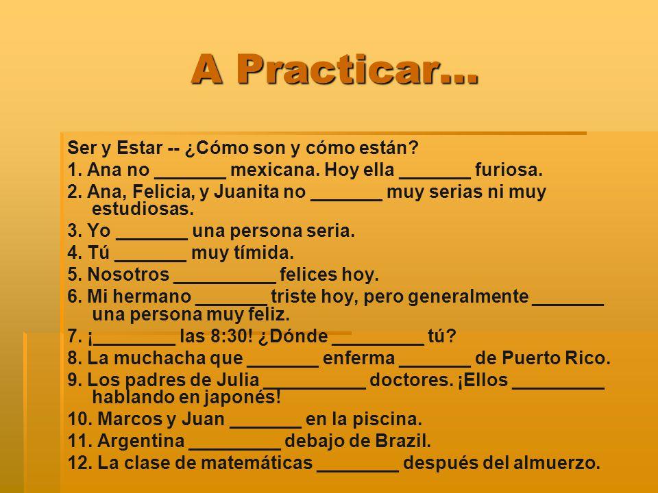 A Practicar… Ser y Estar -- ¿Cómo son y cómo están? 1. Ana no _______ mexicana. Hoy ella _______ furiosa. 2. Ana, Felicia, y Juanita no _______ muy se