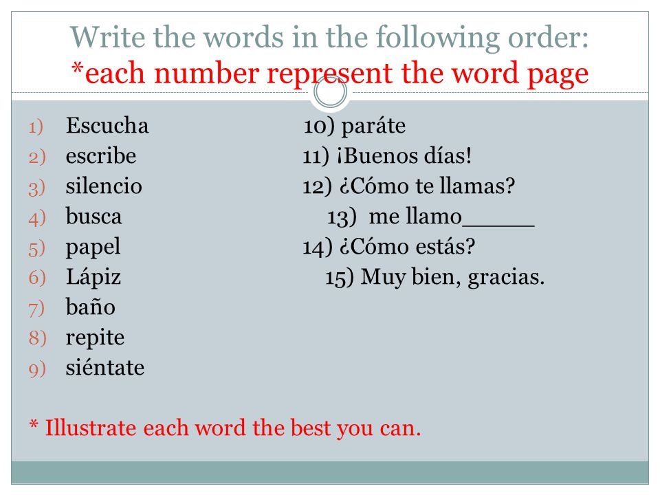 Write the words in the following order: *each number represent the word page 1) Escucha 10) paráte 2) escribe 11) ¡Buenos días! 3) silencio 12) ¿Cómo