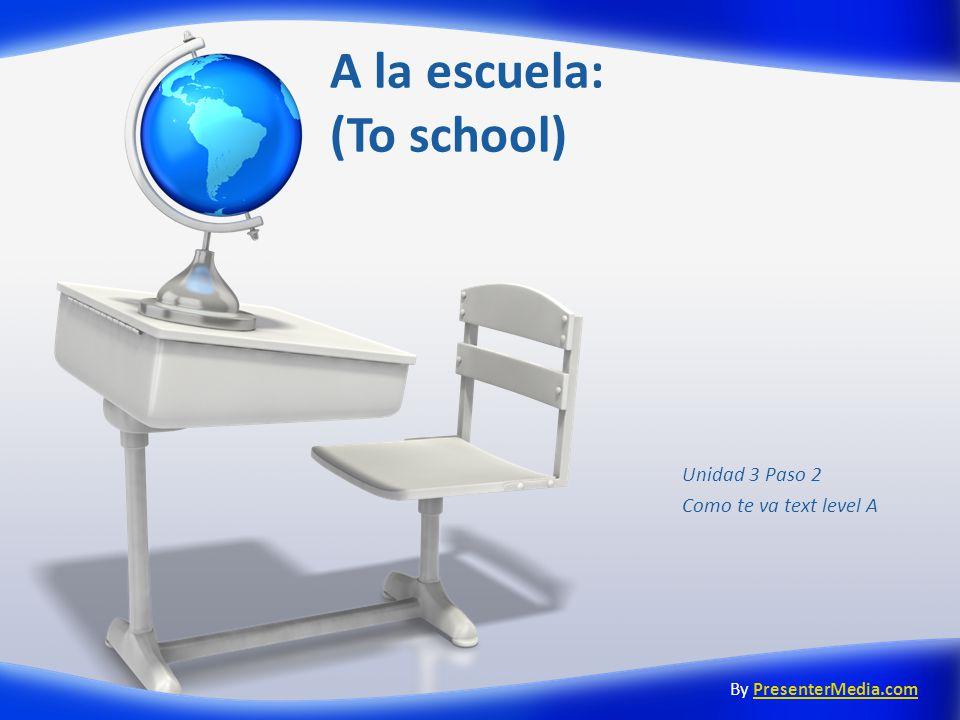A la escuela: (To school) Unidad 3 Paso 2 Como te va text level A By PresenterMedia.comPresenterMedia.com