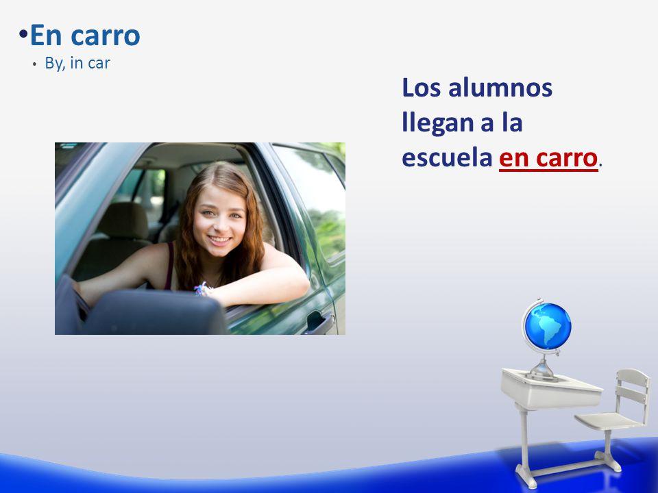 En carro By, in car Los alumnos llegan a la escuela en carro.