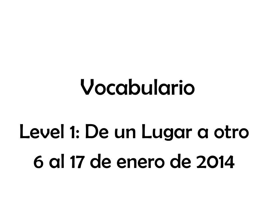 Vocabulario Level 1: De un Lugar a otro 6 al 17 de enero de 2014