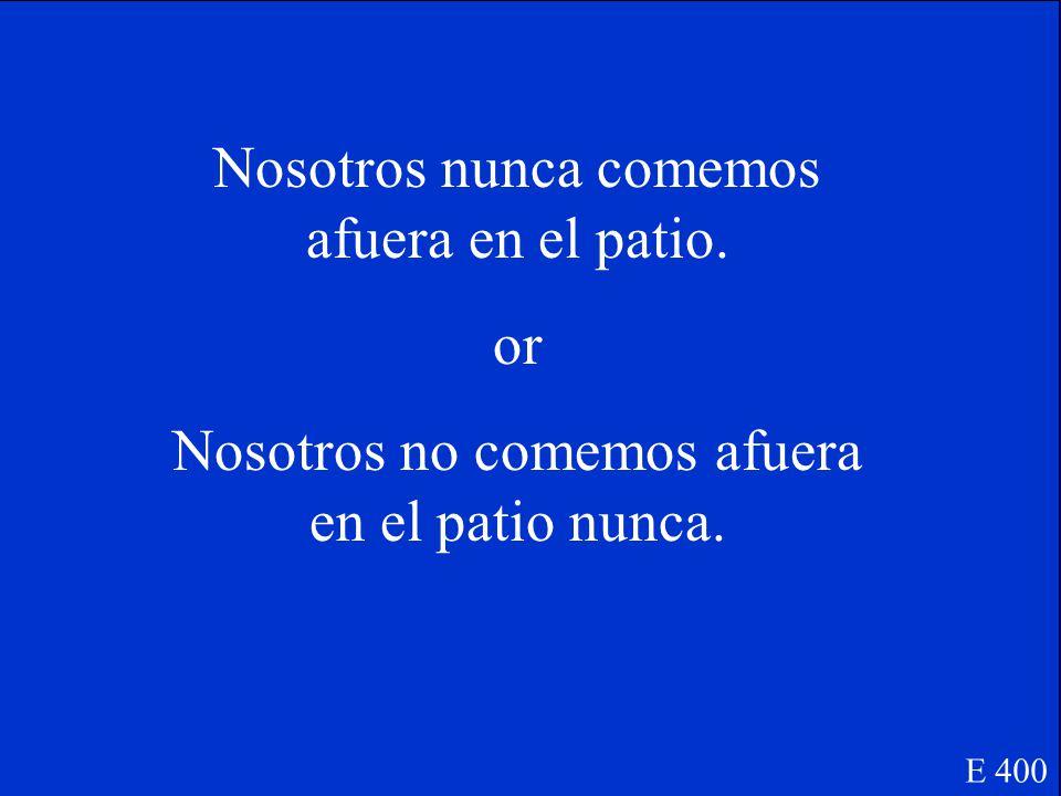 E 400 Turn this sentence into a negative sentence: Nosotros siempre comemos afuera en el patio.