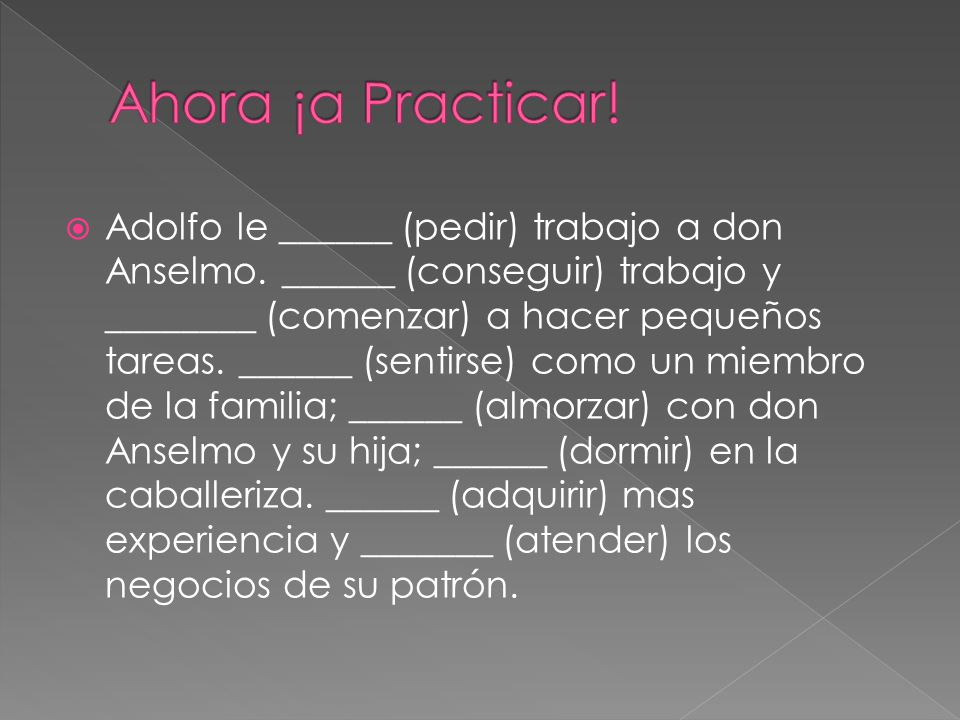 Adolfo le ______ (pedir) trabajo a don Anselmo. ______ (conseguir) trabajo y ________ (comenzar) a hacer pequeños tareas. ______ (sentirse) como un mi