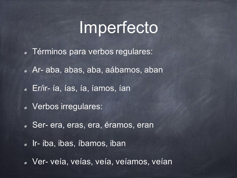 Imperfecto Términos para verbos regulares: Ar- aba, abas, aba, aábamos, aban Er/ir- ía, ías, ía, íamos, ían Verbos irregulares: Ser- era, eras, era, é