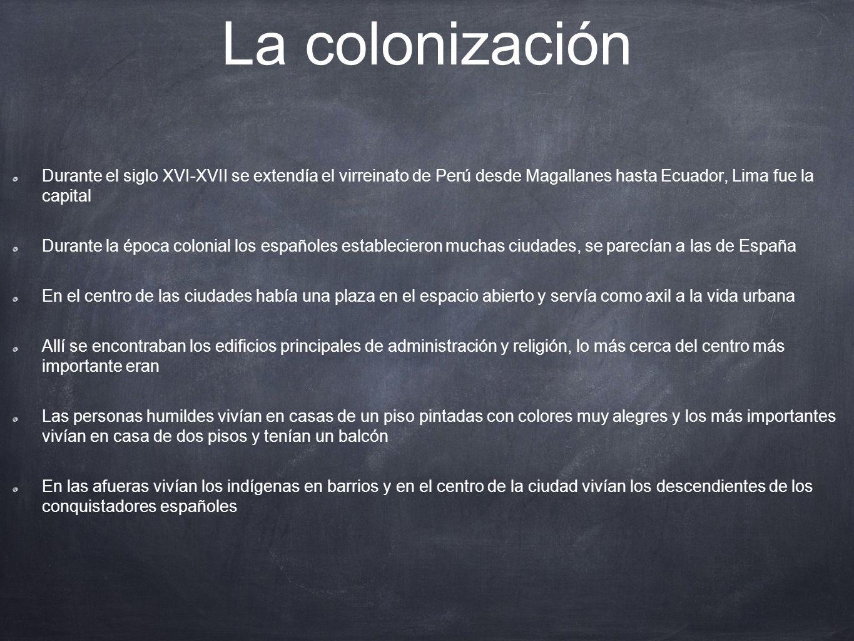 La colonización Durante el siglo XVI-XVII se extendía el virreinato de Perú desde Magallanes hasta Ecuador, Lima fue la capital Durante la época colon